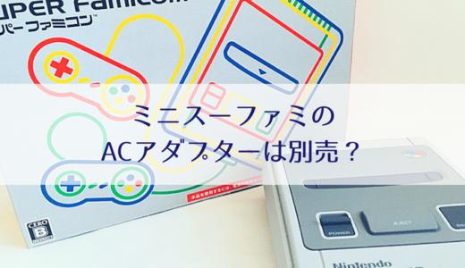 ミニスーパーファミコンを買ってみた!ACアダプターは必要?別売?