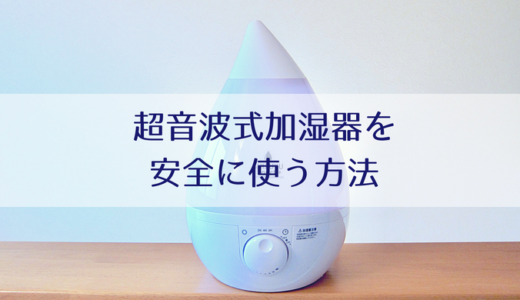 超音波式加湿器は危険?安全に使う方法&おすすめの抗菌・除菌加湿器